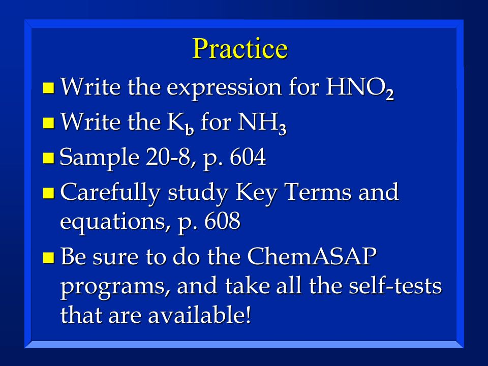 Practice n Write the expression for HNO 2 n Write the K b for NH 3 n Sample 20-8, p. 604 n Carefully study Key Terms and equations, p. 608 n Be sure t
