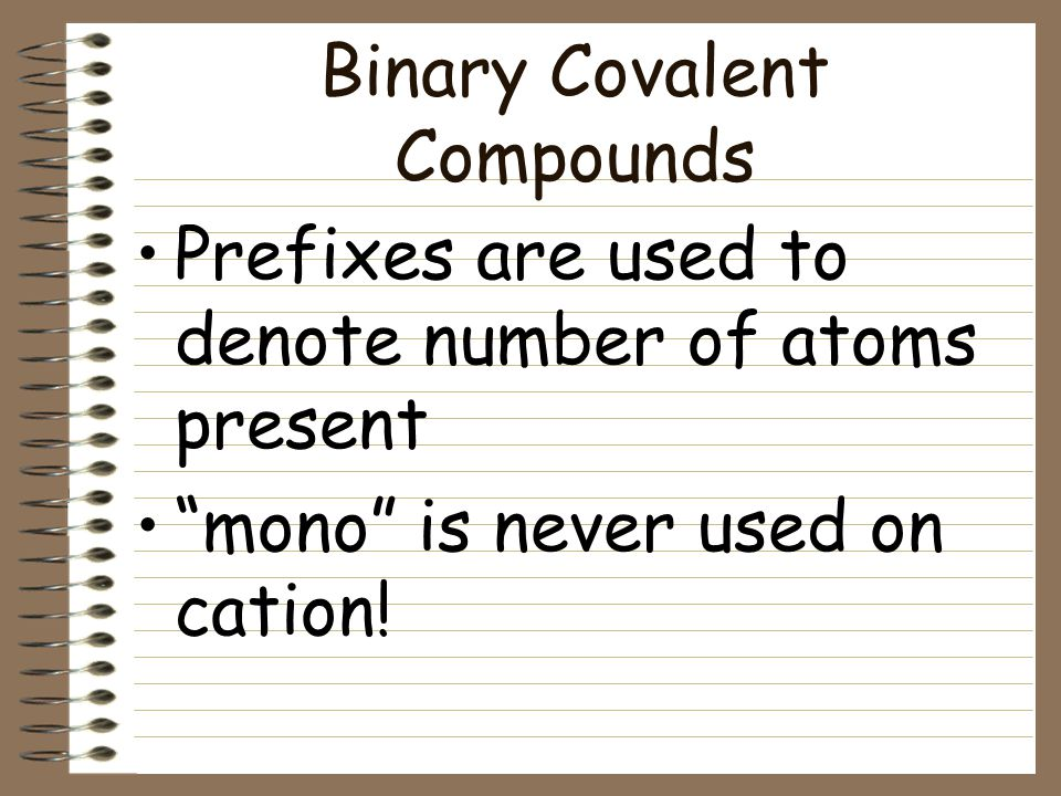 Binary Covalent Compounds Formed between two nonmetals The first element is the full element name The second element is as if it were an anion