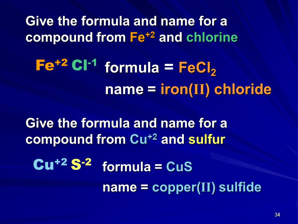 33 Give the formula and name for a compound from Cu +1 and sulfur Cu +1 S -2 formula = Cu 2 S name = copper( I ) sulfide