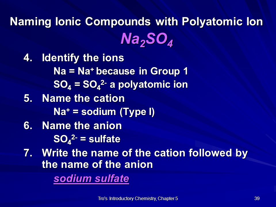 Tro s Introductory Chemistry, Chapter 5 38 Naming Ionic Compounds with Polyatomic Ion Na 2 SO 4 1.