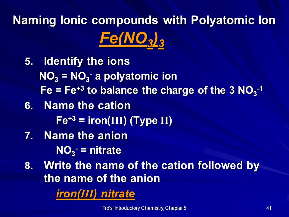 Tro s Introductory Chemistry, Chapter 5 40 Naming Ionic Compounds with Polyatomic Ion Fe(NO 3 ) 3 1.Identify Major Class Fe = metal, on left side of Periodic Table NO 3 = is a polyatomic ion because it is in ( )  Ionic 2.Identify the Subclass Have 3 elements  Ionic with Polyatomic Ion 3.Is the metal Type I or Type II Fe not in Group IA, IIA, or (Al, Ga, In)  Type II