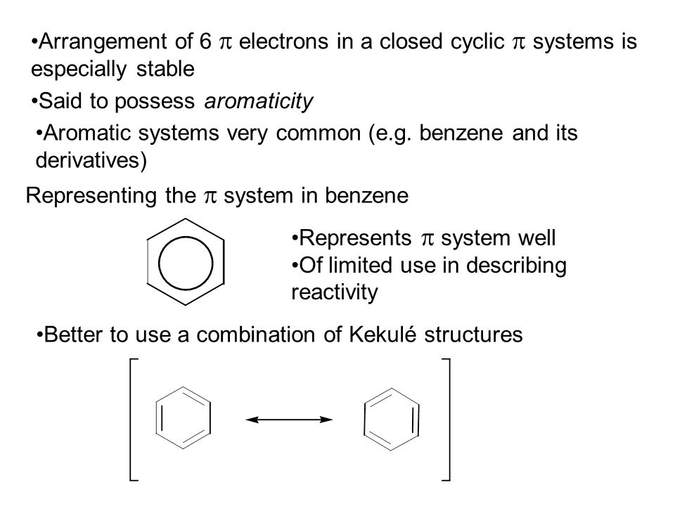Arrangement of 6  electrons in a closed cyclic  systems is especially stable Said to possess aromaticity Aromatic systems very common (e.g.