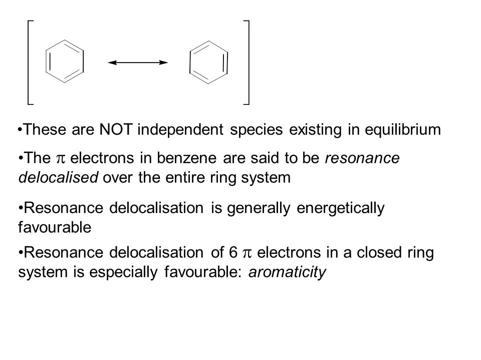 These are NOT independent species existing in equilibrium The  electrons in benzene are said to be resonance delocalised over the entire ring system Resonance delocalisation is generally energetically favourable Resonance delocalisation of 6  electrons in a closed ring system is especially favourable: aromaticity