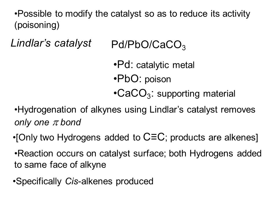 Possible to modify the catalyst so as to reduce its activity (poisoning) Lindlar's catalyst Pd/PbO/CaCO 3 Pd: catalytic metal PbO: poison CaCO 3 : supporting material Hydrogenation of alkynes using Lindlar's catalyst removes only one  bond [Only two Hydrogens added to C≡C ; products are alkenes] Reaction occurs on catalyst surface; both Hydrogens added to same face of alkyne Specifically Cis-alkenes produced