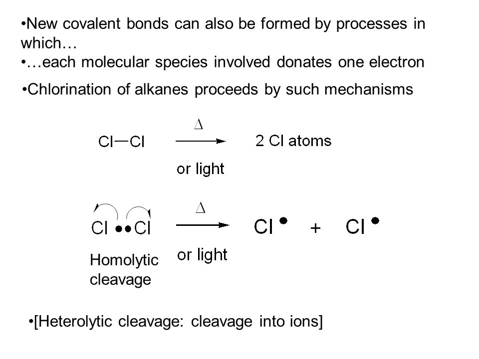New covalent bonds can also be formed by processes in which… …each molecular species involved donates one electron Chlorination of alkanes proceeds by such mechanisms Homolytic cleavage [Heterolytic cleavage: cleavage into ions]