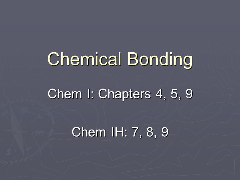 Chemical Bonding Chem I: Chapters 4, 5, 9 Chem IH: 7, 8, 9
