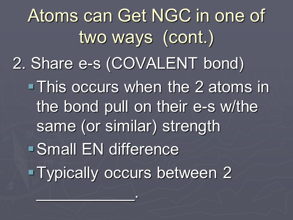 Atoms can Get NGC in one of two ways (cont.) 2.