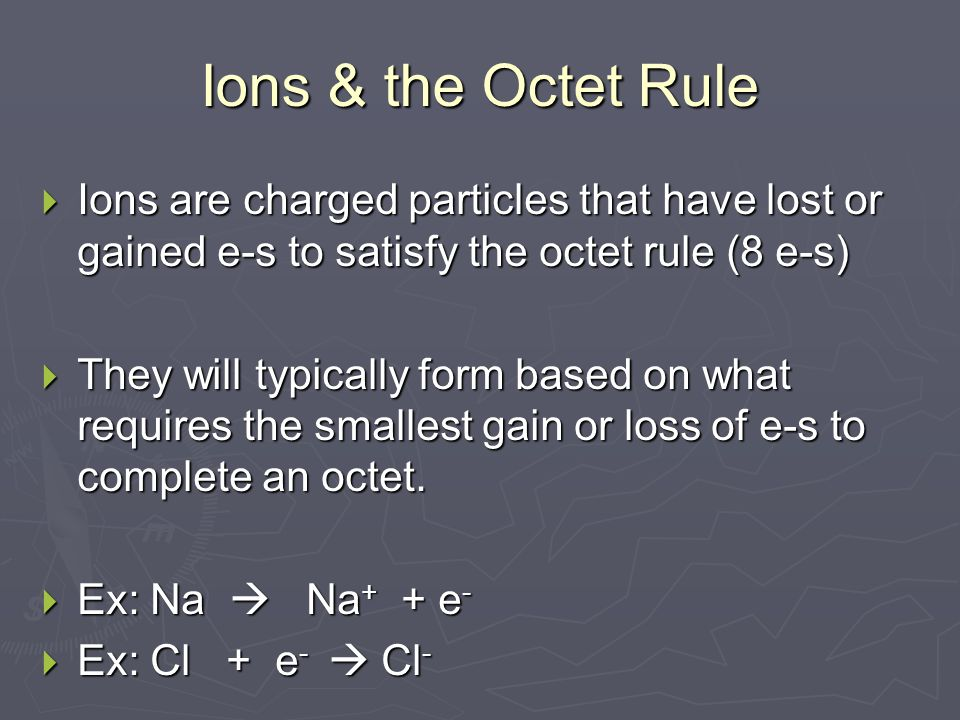 Ions & the Octet Rule  Ions are charged particles that have lost or gained e-s to satisfy the octet rule (8 e-s)  They will typically form based on what requires the smallest gain or loss of e-s to complete an octet.