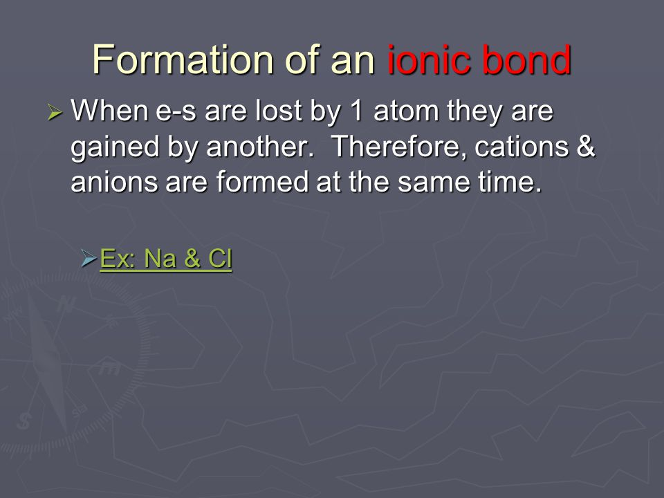 Formation of an ionic bond  When e-s are lost by 1 atom they are gained by another.