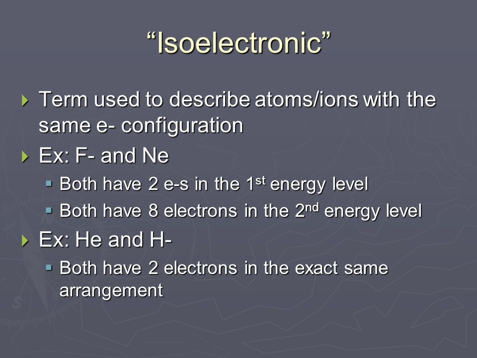 Isoelectronic  Term used to describe atoms/ions with the same e- configuration  Ex: F- and Ne  Both have 2 e-s in the 1 st energy level  Both have 8 electrons in the 2 nd energy level  Ex: He and H-  Both have 2 electrons in the exact same arrangement