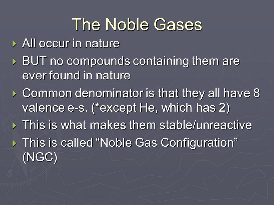 The Noble Gases  All occur in nature  BUT no compounds containing them are ever found in nature  Common denominator is that they all have 8 valence e-s.