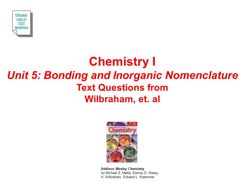 Chemistry I Unit 5: Bonding and Inorganic Nomenclature Text Questions from Wilbraham, et. al Addison Wesley Chemistry by Michael S. Matta, Dennis D. S