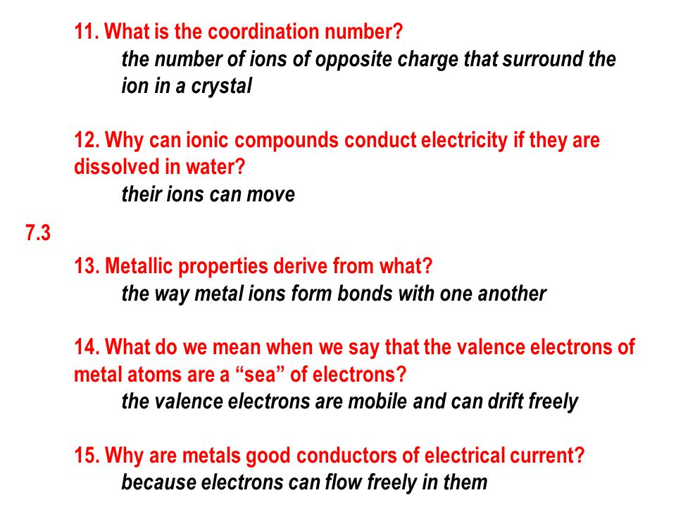 7.3 11. What is the coordination number? the number of ions of opposite charge that surround the ion in a crystal 12. Why can ionic compounds conduct
