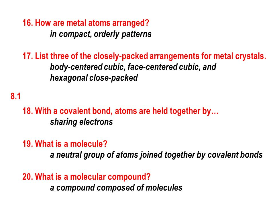 8.1 16. How are metal atoms arranged? in compact, orderly patterns 17. List three of the closely-packed arrangements for metal crystals. body-centered