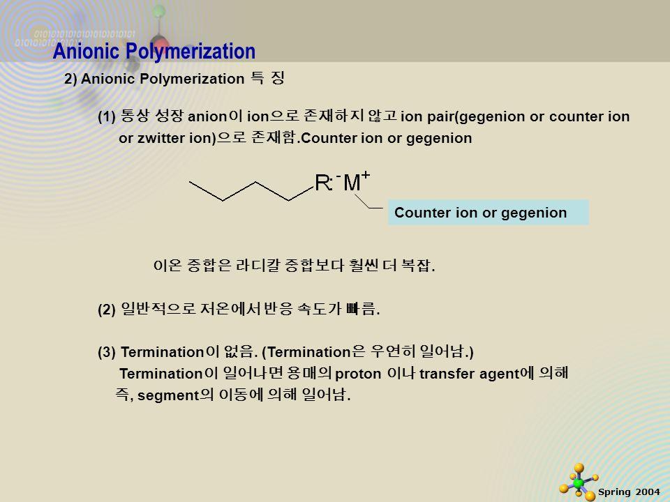 5 Spring 2004 Anionic Polymerization 3) Termination H 2 O 나 ethanol 같은 proton donor 에 의해, (1) Strong base 이지만 다시 개시반응을 일으키기 충분치 않음 (2) C tr,s =10 -3 (small chain transfer constant) EtOH 존재하에서는 반응이 high MW product 를 낼 수 있음.