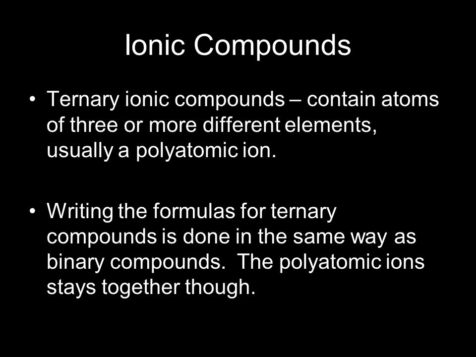 Ionic Compounds Ternary ionic compounds – contain atoms of three or more different elements, usually a polyatomic ion. Writing the formulas for ternar