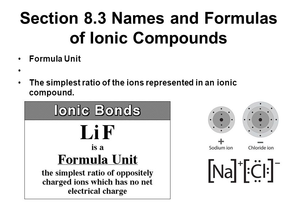 Section 8.3 Names and Formulas of Ionic Compounds Formula Unit The simplest ratio of the ions represented in an ionic compound.