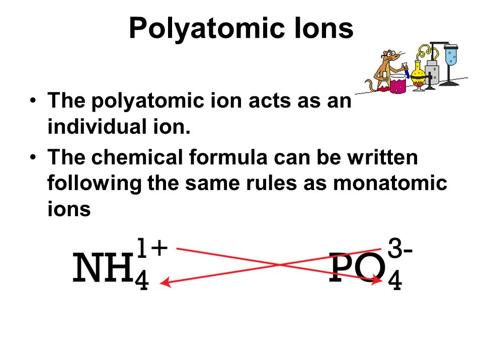 Polyatomic Ions The polyatomic ion acts as an individual ion. The chemical formula can be written following the same rules as monatomic ions