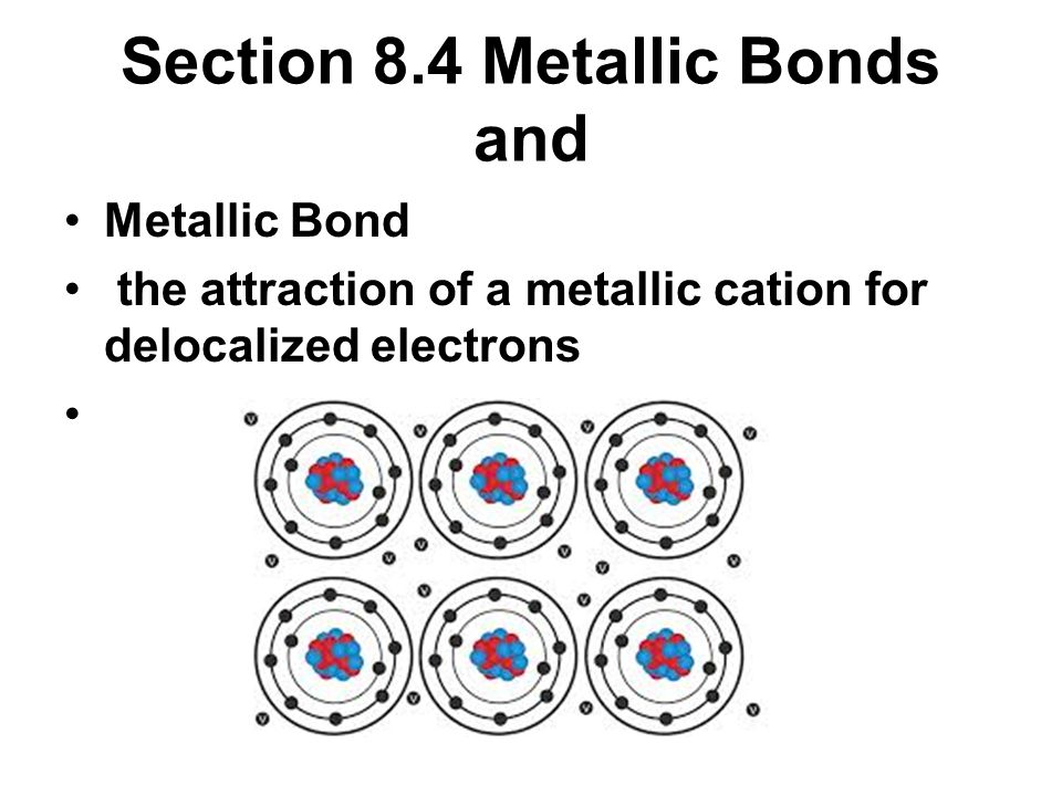 Section 8.4 Metallic Bonds and Metallic Bond the attraction of a metallic cation for delocalized electrons