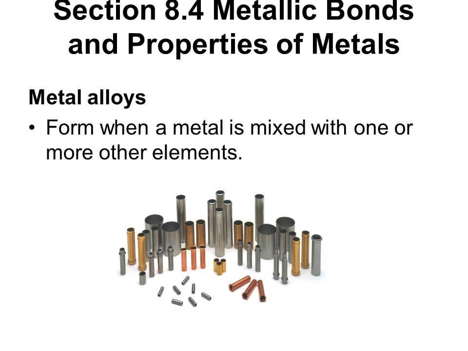 Section 8.4 Metallic Bonds and Properties of Metals Metal alloys Form when a metal is mixed with one or more other elements.