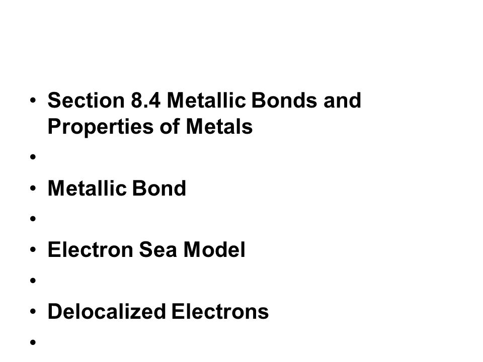 Section 8.4 Metallic Bonds and Properties of Metals Metallic Bond Electron Sea Model Delocalized Electrons Properties of metals Metal alloys