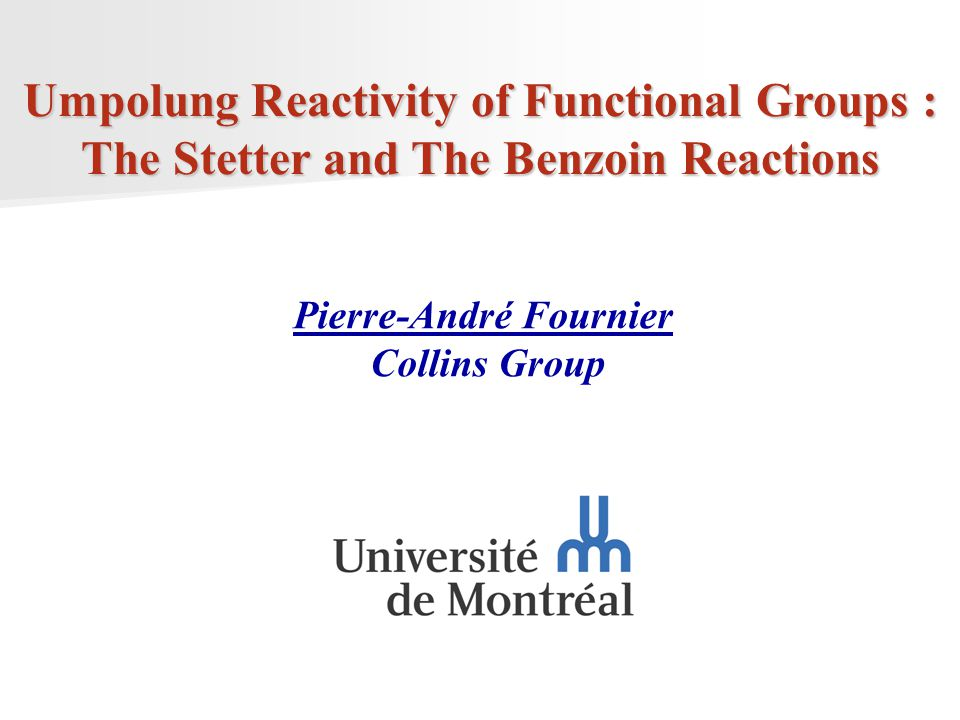 1 Umpolung Reactivity of Functional Groups : The Stetter and The Benzoin Reactions Pierre-André Fournier Collins Group