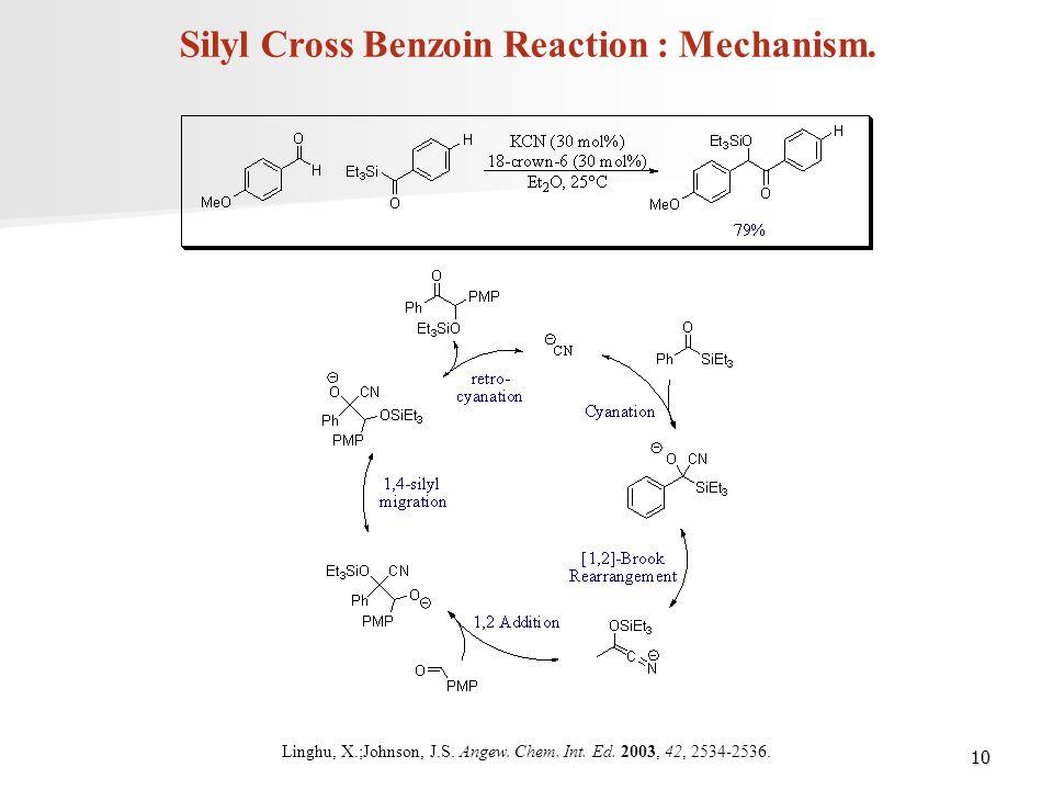 10 Silyl Cross Benzoin Reaction : Mechanism. Linghu, X.;Johnson, J.S. Angew. Chem. Int. Ed. 2003, 42, 2534-2536.