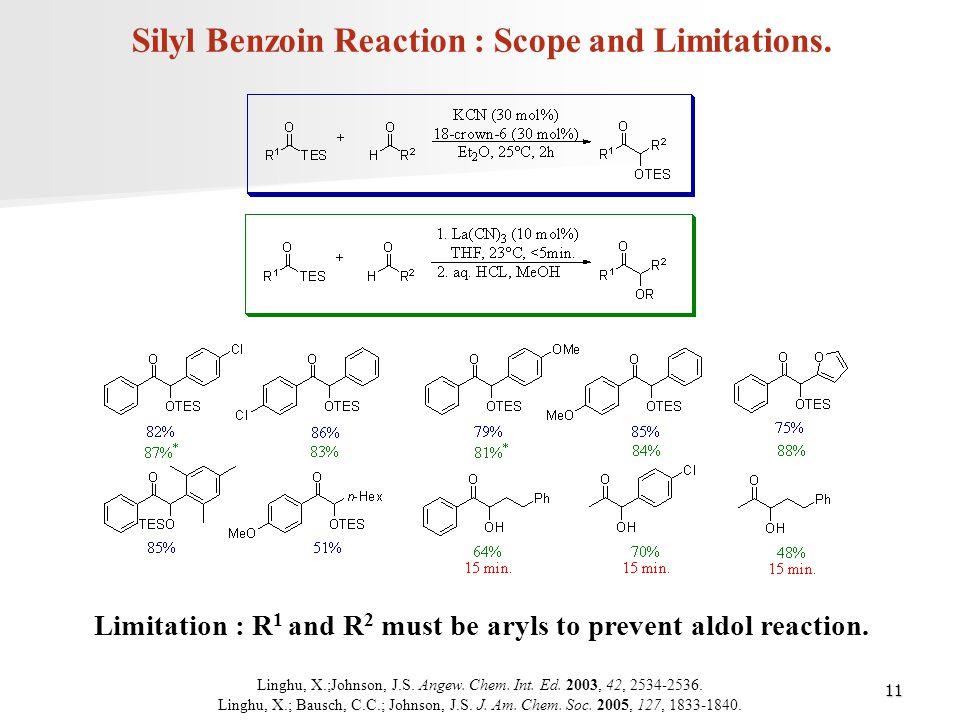 11 Silyl Benzoin Reaction : Scope and Limitations. Linghu, X.;Johnson, J.S. Angew. Chem. Int. Ed. 2003, 42, 2534-2536. Linghu, X.; Bausch, C.C.; Johns