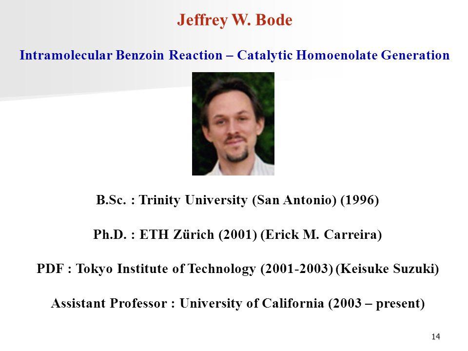 14 Jeffrey W. Bode B.Sc. : Trinity University (San Antonio) (1996) Ph.D. : ETH Zürich (2001) (Erick M. Carreira) PDF : Tokyo Institute of Technology (