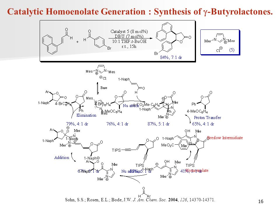 16 Catalytic Homoenolate Generation : Synthesis of  -Butyrolactones. Sohn, S.S.; Rosen, E.L.; Bode, J.W. J. Am. Chem. Soc. 2004, 126, 14370-14371.