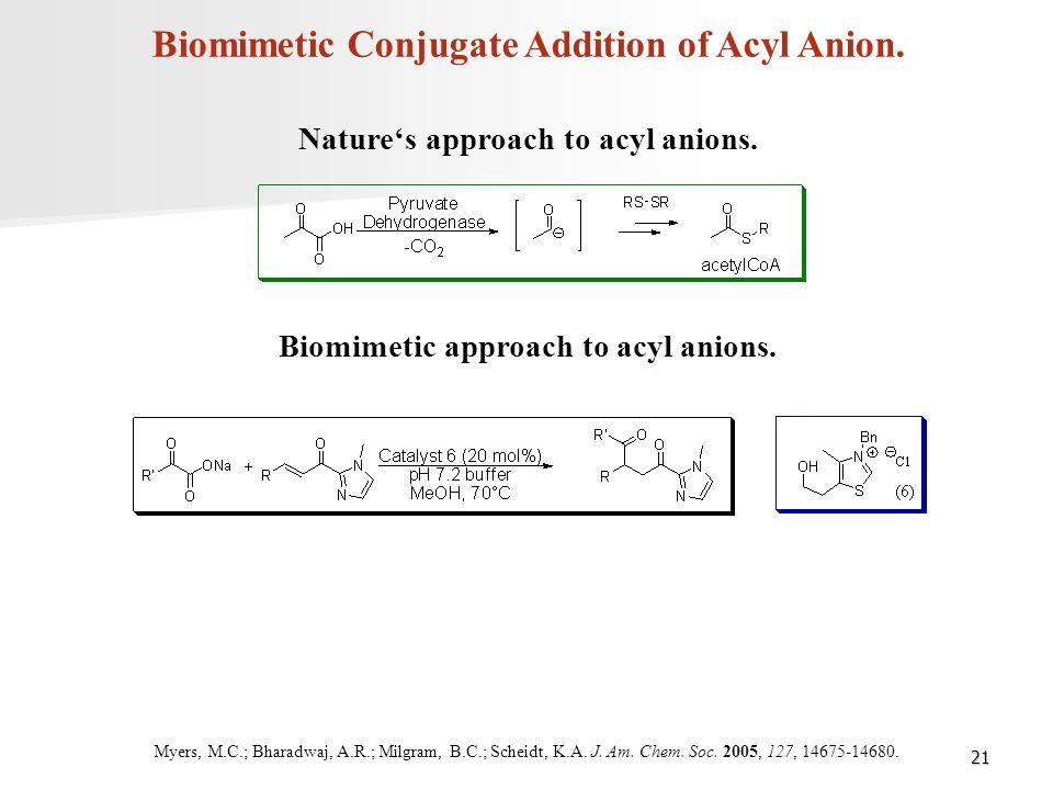 21 Biomimetic Conjugate Addition of Acyl Anion. Nature's approach to acyl anions. Biomimetic approach to acyl anions. Myers, M.C.; Bharadwaj, A.R.; Mi