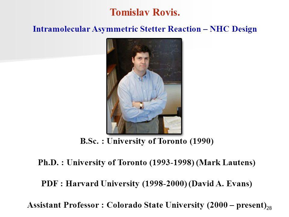 28 Tomislav Rovis. B.Sc. : University of Toronto (1990) Ph.D. : University of Toronto (1993-1998) (Mark Lautens) PDF : Harvard University (1998-2000)