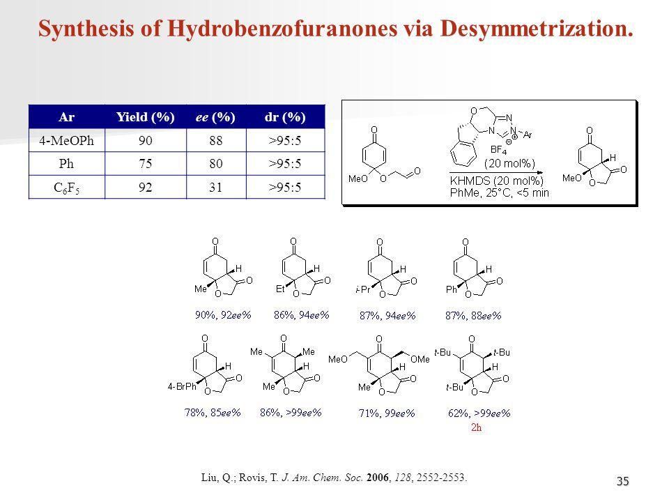 35 Synthesis of Hydrobenzofuranones via Desymmetrization. ArYield (%)ee (%)dr (%) 4-MeOPh9088>95:5 Ph7580>95:5 C6F5C6F5 9231>95:5 Liu, Q.; Rovis, T. J