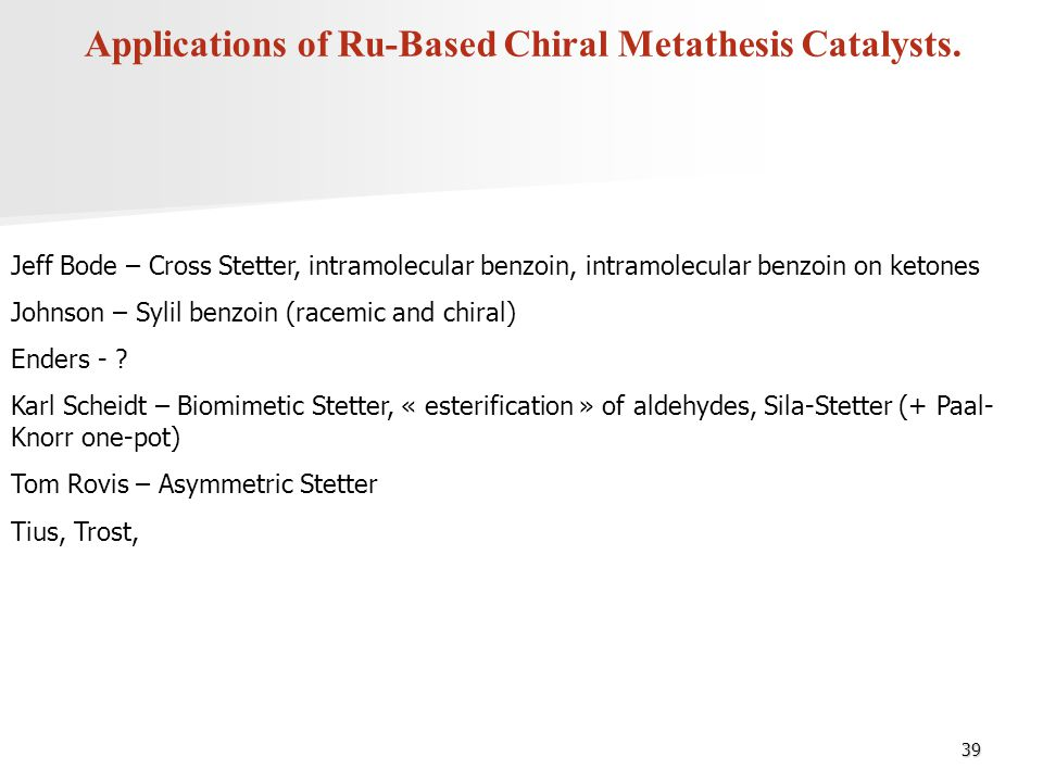39 Applications of Ru-Based Chiral Metathesis Catalysts. Jeff Bode – Cross Stetter, intramolecular benzoin, intramolecular benzoin on ketones Johnson