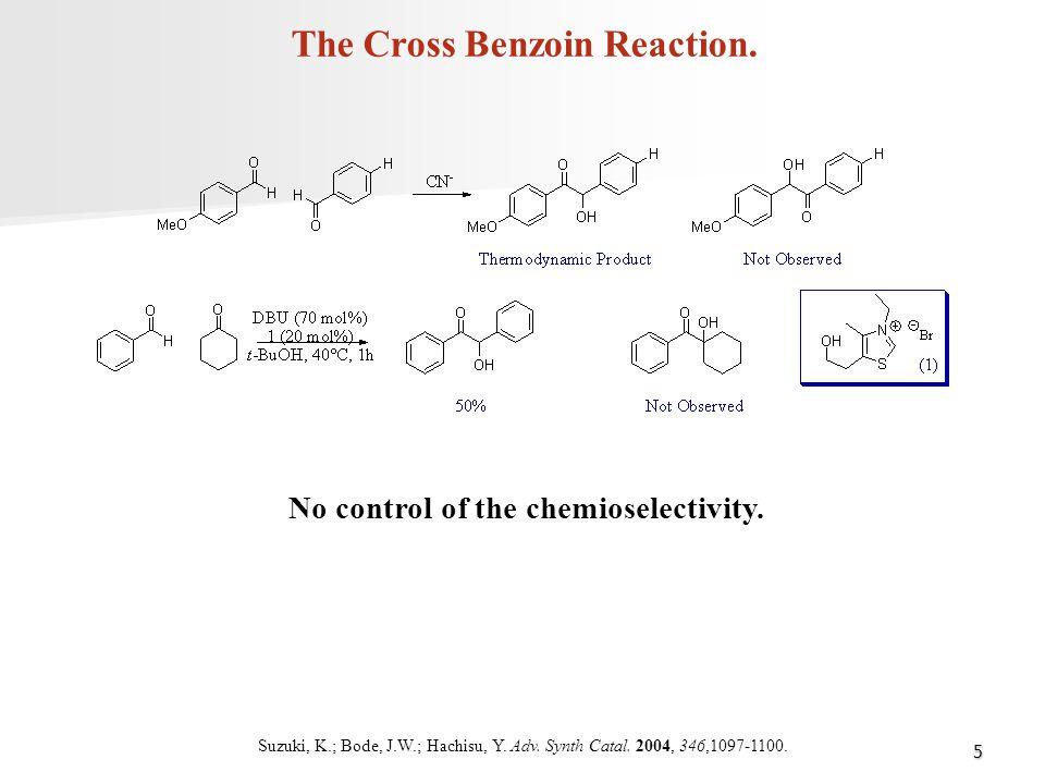 5 The Cross Benzoin Reaction. Suzuki, K.; Bode, J.W.; Hachisu, Y. Adv. Synth Catal. 2004, 346,1097-1100. No control of the chemioselectivity.
