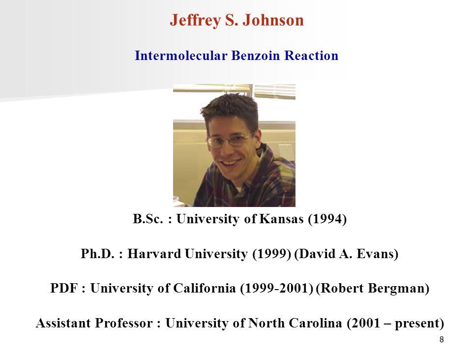 8 Jeffrey S. Johnson B.Sc. : University of Kansas (1994) Ph.D. : Harvard University (1999) (David A. Evans) PDF : University of California (1999-2001)