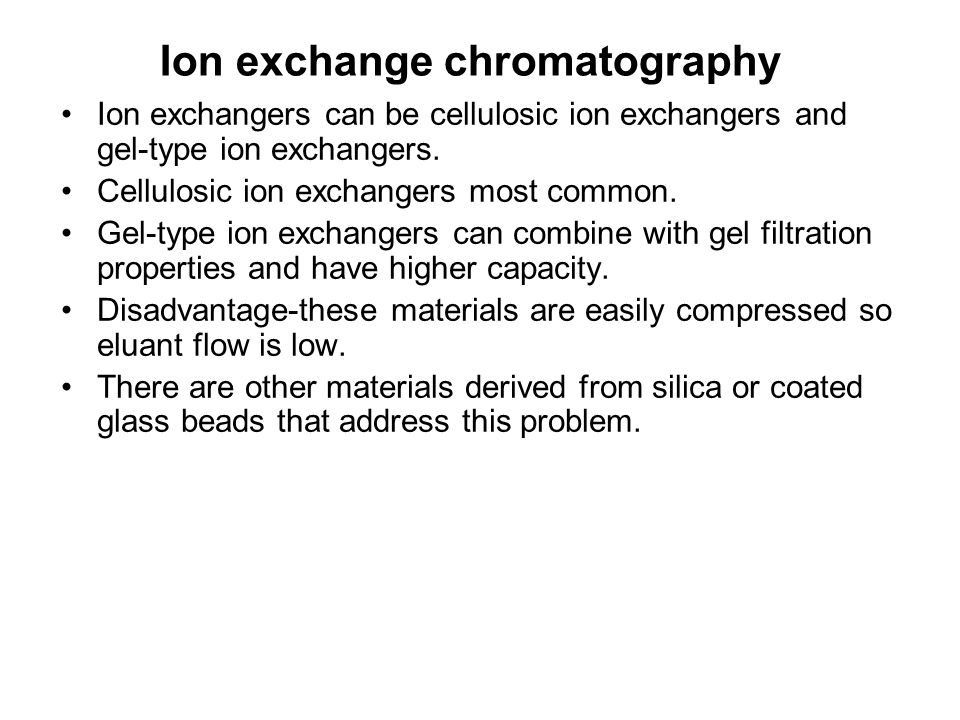 Ion exchange chromatography Ion exchangers can be cellulosic ion exchangers and gel-type ion exchangers. Cellulosic ion exchangers most common. Gel-ty