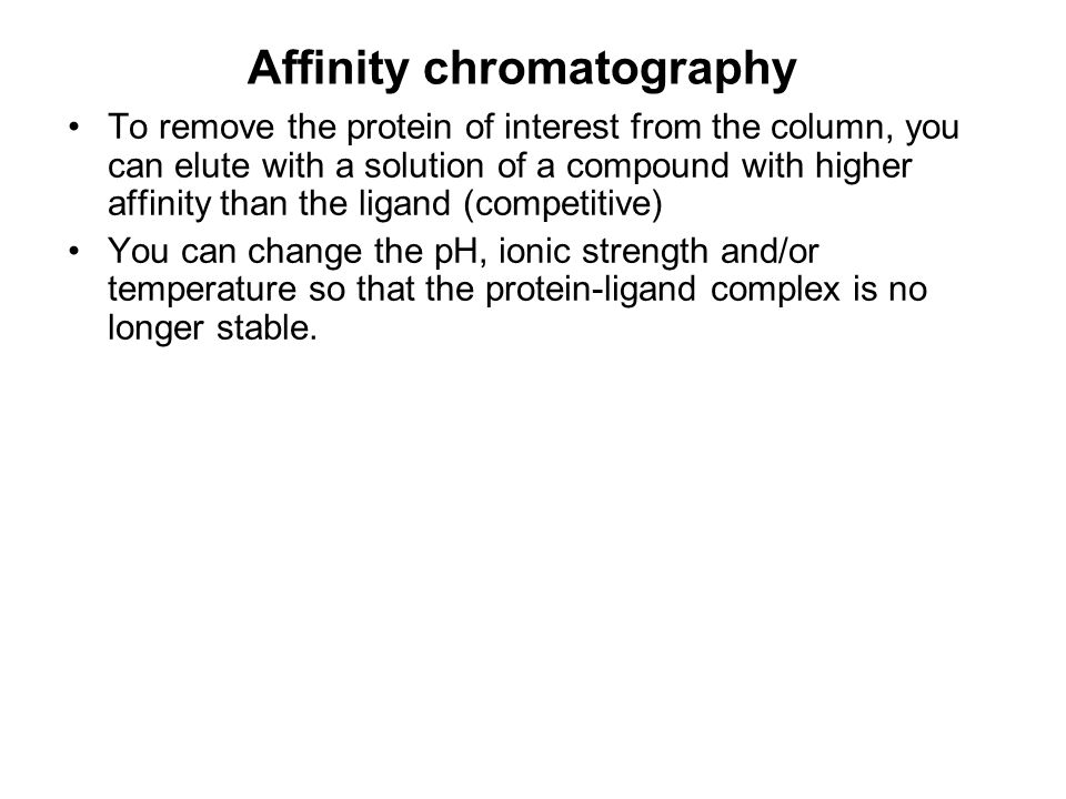 Affinity chromatography To remove the protein of interest from the column, you can elute with a solution of a compound with higher affinity than the l