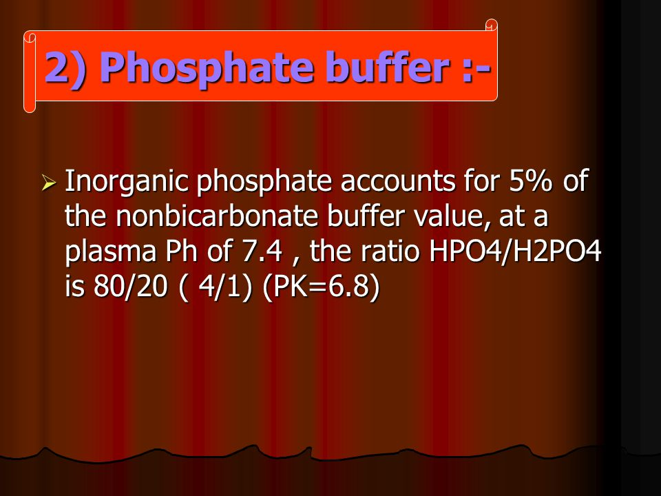  Inorganic phosphate accounts for 5% of the nonbicarbonate buffer value, at a plasma Ph of 7.4, the ratio HPO4/H2PO4 is 80/20 ( 4/1) (PK=6.8) 2) Phosphate buffer :-