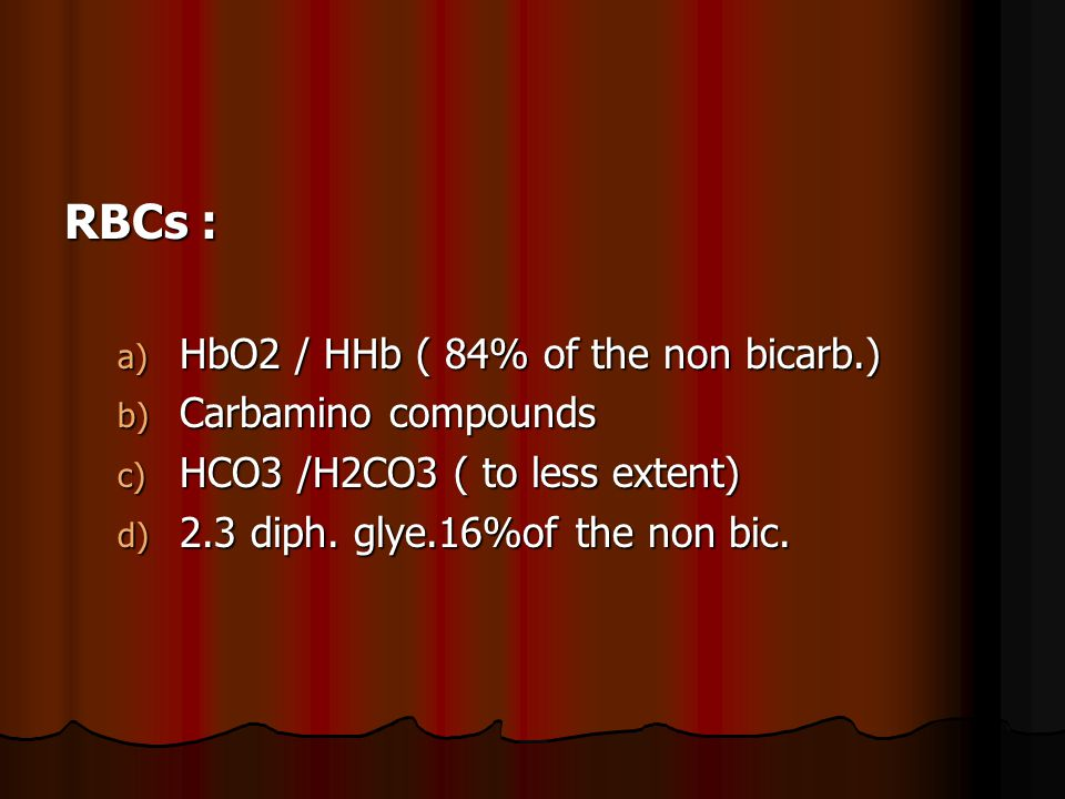 RBCs : a) HbO2 / HHb ( 84% of the non bicarb.) b) Carbamino compounds c) HCO3 /H2CO3 ( to less extent) d) 2.3 diph.