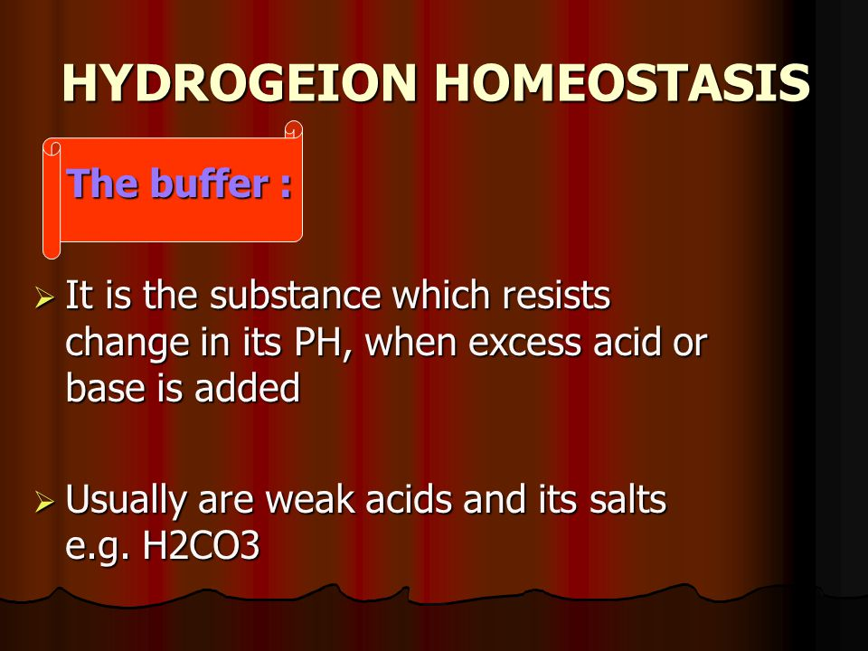 HYDROGEION HOMEOSTASIS The buffer : The buffer :  It is the substance which resists change in its PH, when excess acid or base is added  Usually are weak acids and its salts e.g.