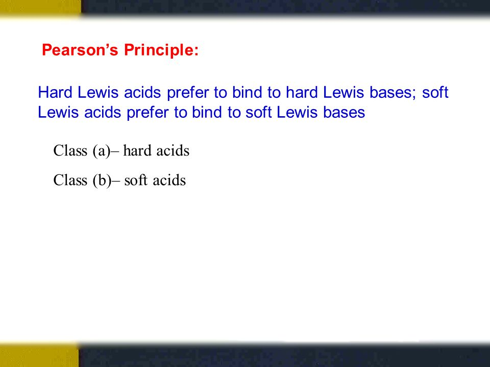 Pearson's Principle: Hard Lewis acids prefer to bind to hard Lewis bases; soft Lewis acids prefer to bind to soft Lewis bases Class (a)– hard acids Class (b)– soft acids