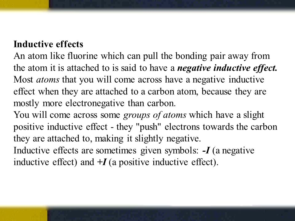 Inductive effects An atom like fluorine which can pull the bonding pair away from the atom it is attached to is said to have a negative inductive effect.