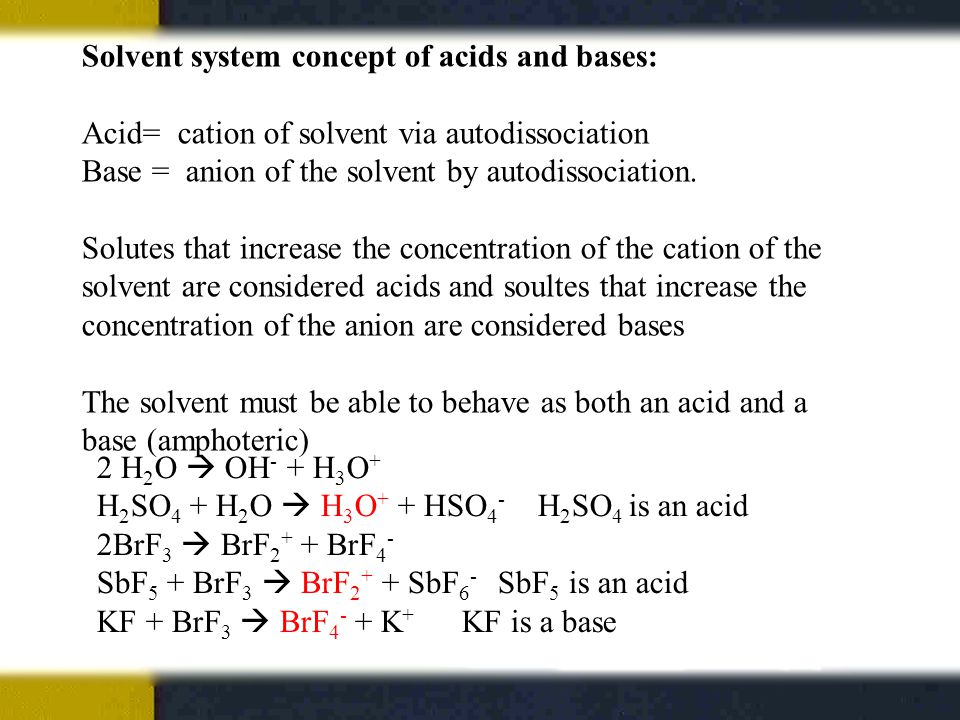Solvent system concept of acids and bases: Acid= cation of solvent via autodissociation Base = anion of the solvent by autodissociation.