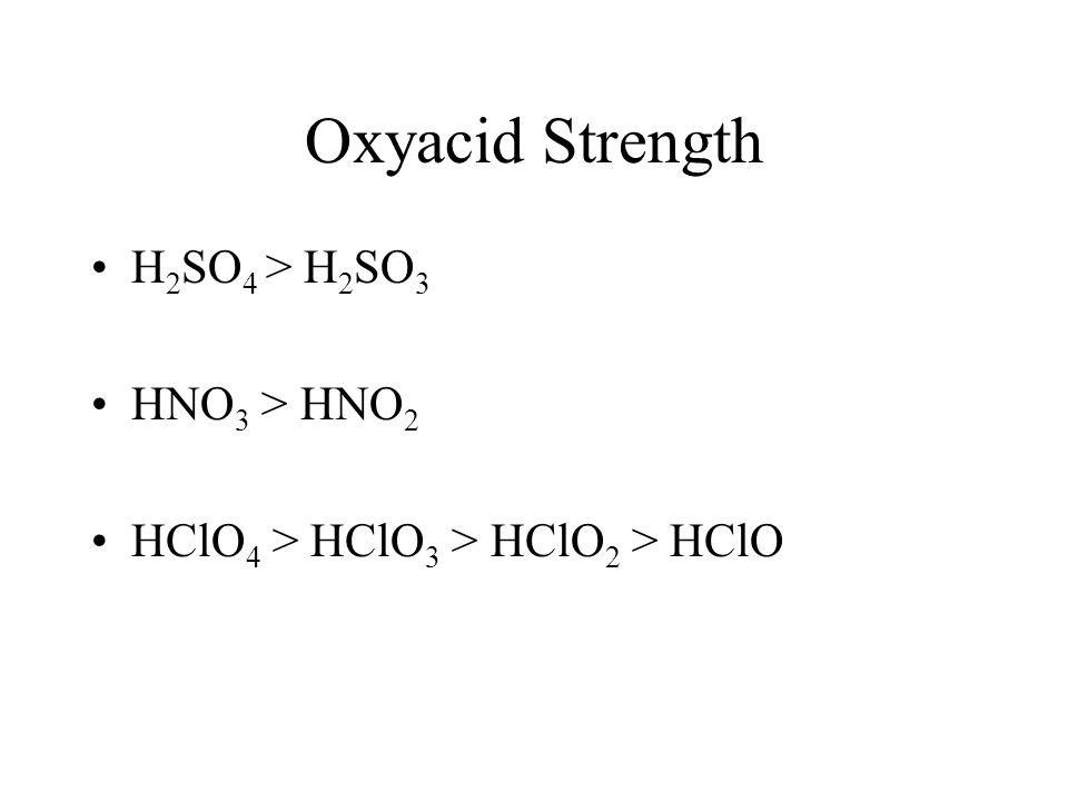 Oxyacid Strength H 2 SO 4 > H 2 SO 3 HNO 3 > HNO 2 HClO 4 > HClO 3 > HClO 2 > HClO