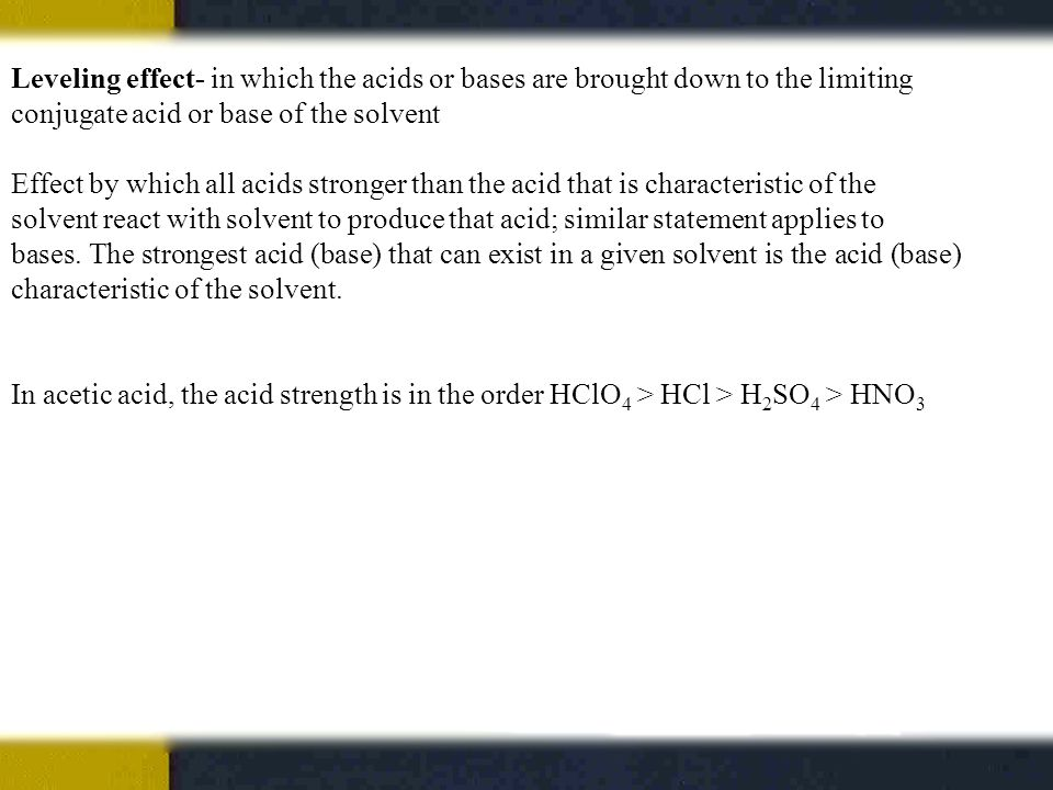 Leveling effect- in which the acids or bases are brought down to the limiting conjugate acid or base of the solvent Effect by which all acids stronger than the acid that is characteristic of the solvent react with solvent to produce that acid; similar statement applies to bases.