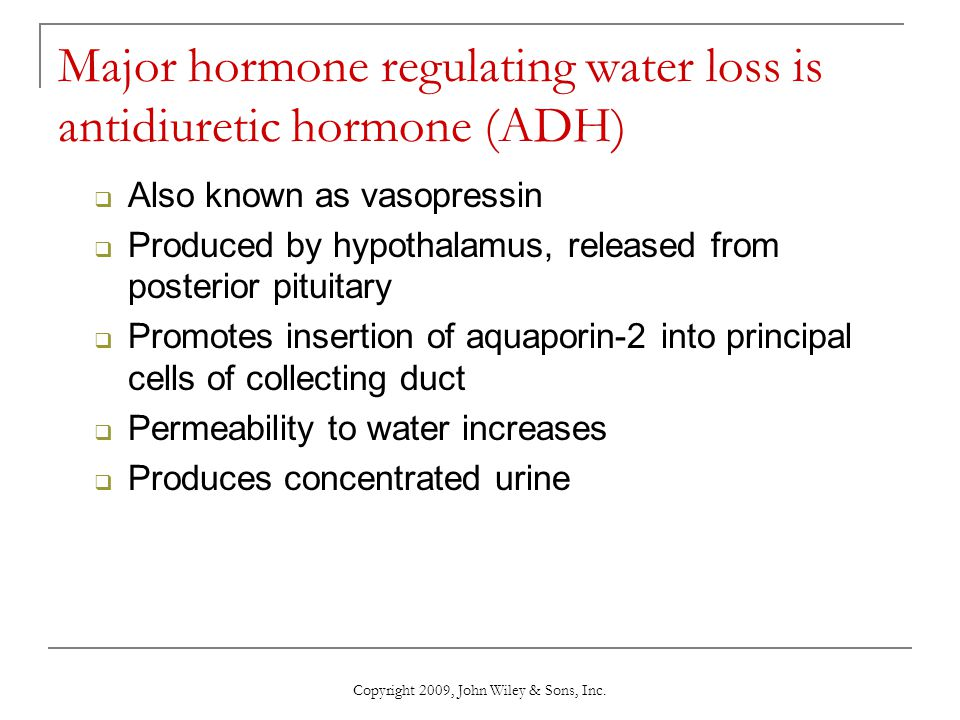 Copyright 2009, John Wiley & Sons, Inc. Major hormone regulating water loss is antidiuretic hormone (ADH)  Also known as vasopressin  Produced by hy
