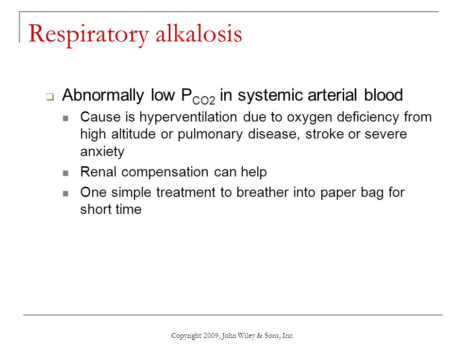 Copyright 2009, John Wiley & Sons, Inc. Respiratory alkalosis  Abnormally low P CO2 in systemic arterial blood Cause is hyperventilation due to oxyge
