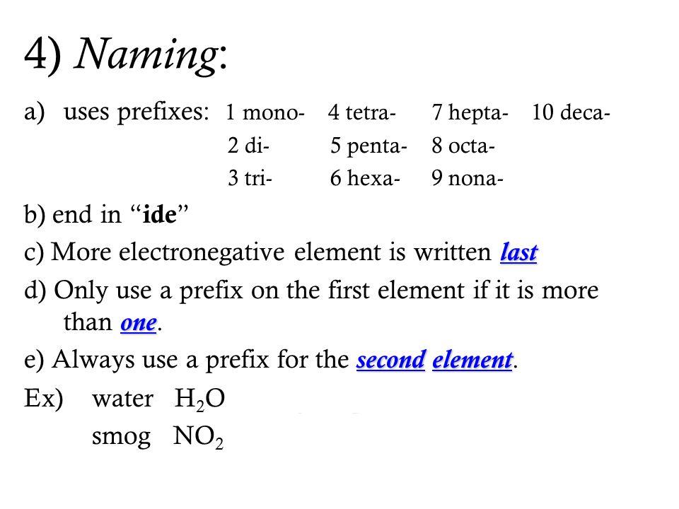 """4) Naming : a)uses prefixes: 1 mono- 4 tetra- 7 hepta- 10 deca- 2 di- 5 penta-8 octa- 3 tri- 6 hexa-9 nona- b) end in """" ide """" last c) More electronega"""