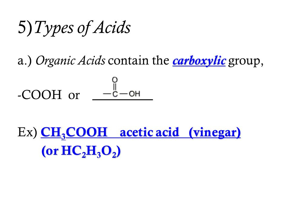 5) Types of Acids carboxylic a.) Organic Acids contain the carboxylic group, -COOH or CH 3 COOH acetic acid (vinegar) Ex) CH 3 COOH acetic acid (vineg